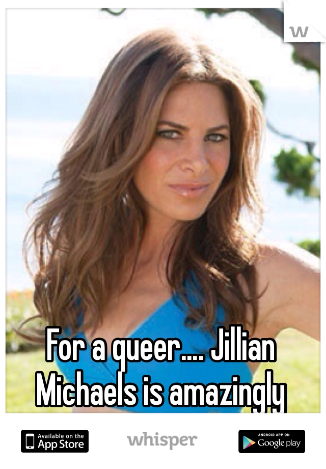 For a queer.... Jillian Michaels is amazingly SEXY!!!!