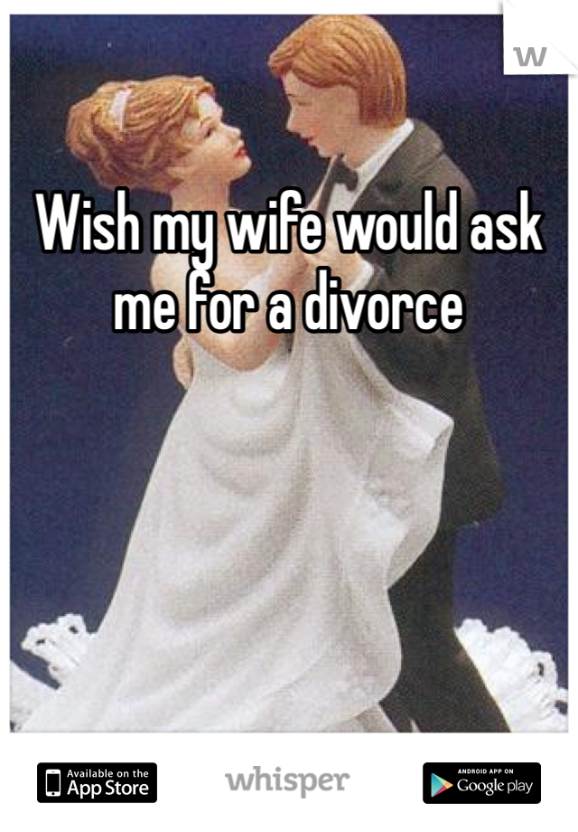 Wish my wife would ask me for a divorce