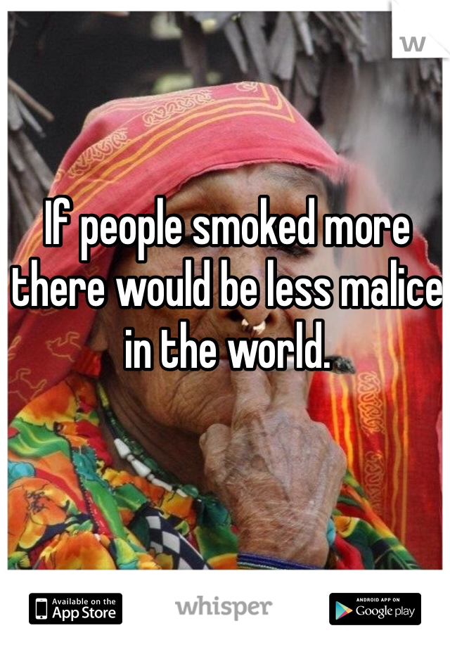 If people smoked more there would be less malice in the world.