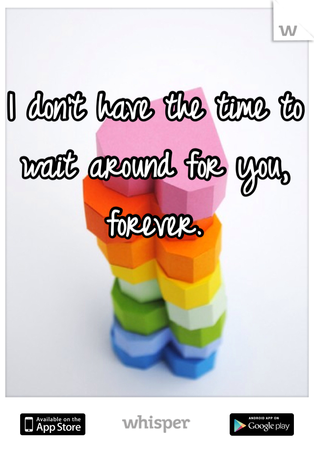 I don't have the time to wait around for you, forever.