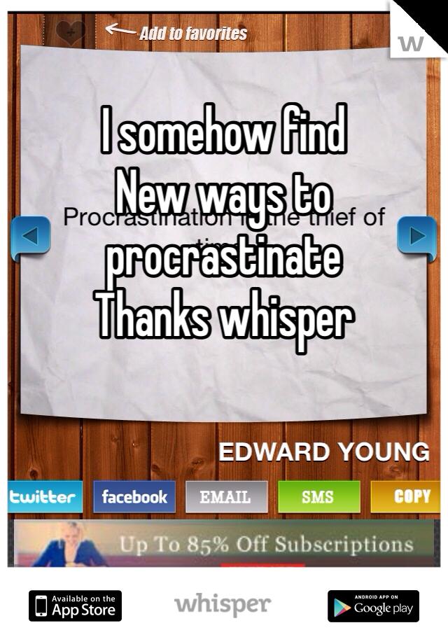 I somehow find New ways to procrastinate  Thanks whisper