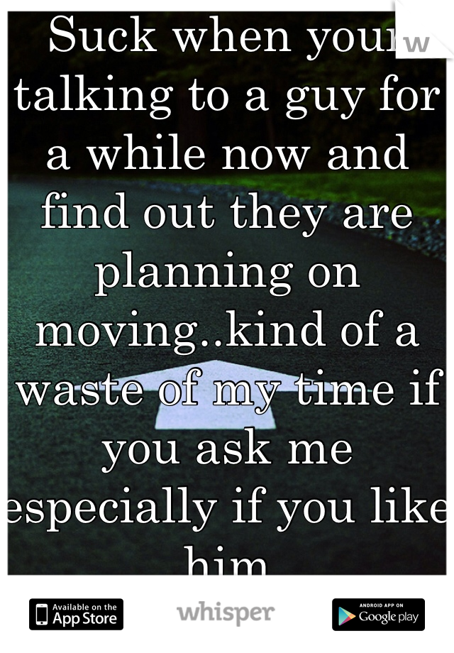 Suck when your talking to a guy for a while now and find out they are planning on moving..kind of a waste of my time if you ask me especially if you like him