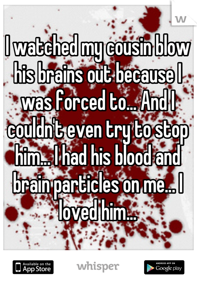 I watched my cousin blow his brains out because I was forced to... And I couldn't even try to stop him... I had his blood and brain particles on me... I loved him...