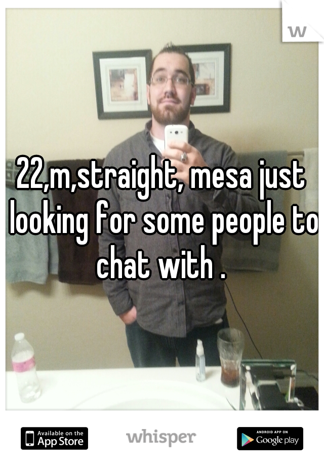 22,m,straight, mesa just looking for some people to chat with .