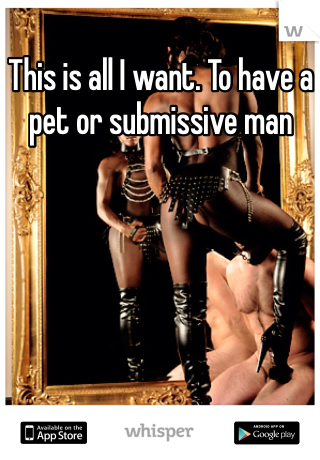 This is all I want. To have a pet or submissive man