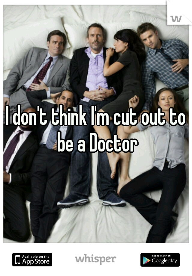 I don't think I'm cut out to be a Doctor
