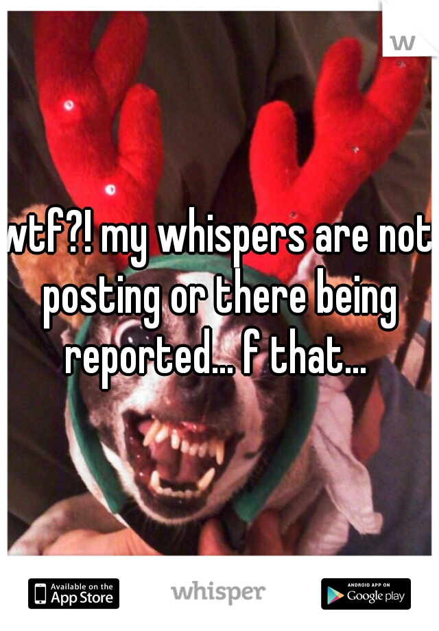 wtf?! my whispers are not posting or there being reported... f that...