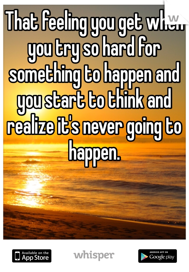 That feeling you get when you try so hard for something to happen and you start to think and realize it's never going to happen.