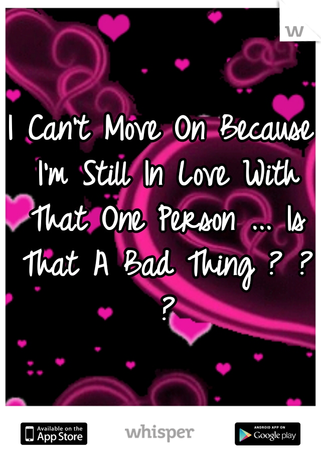 I Can't Move On Because I'm Still In Love With That One Person ... Is That A Bad Thing ? ? ?