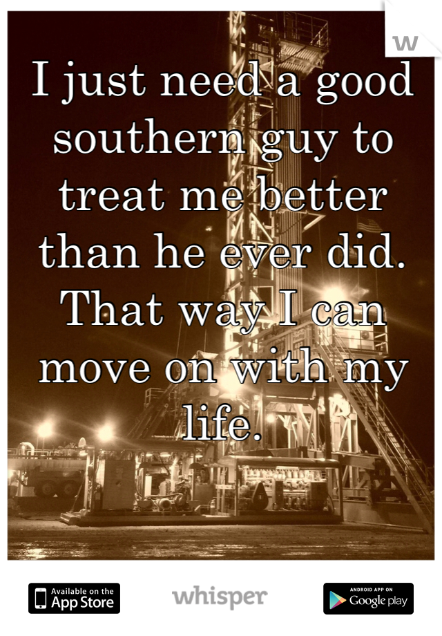 I just need a good southern guy to treat me better than he ever did. That way I can move on with my life.