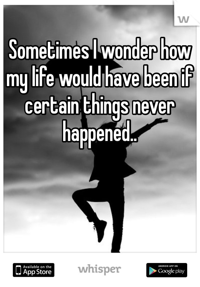 Sometimes I wonder how my life would have been if certain things never happened..