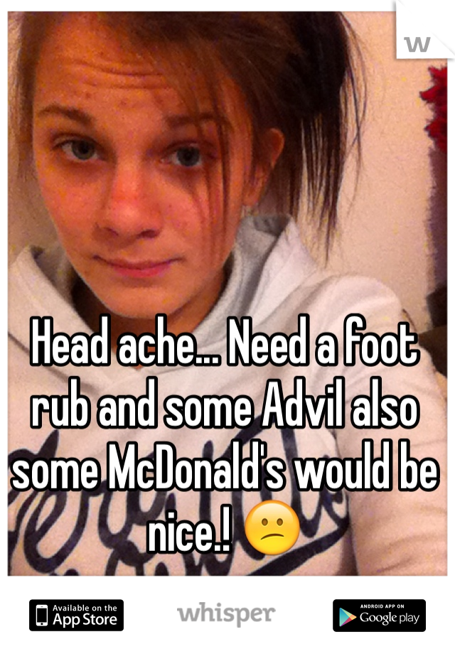 Head ache... Need a foot rub and some Advil also some McDonald's would be nice.! 😕