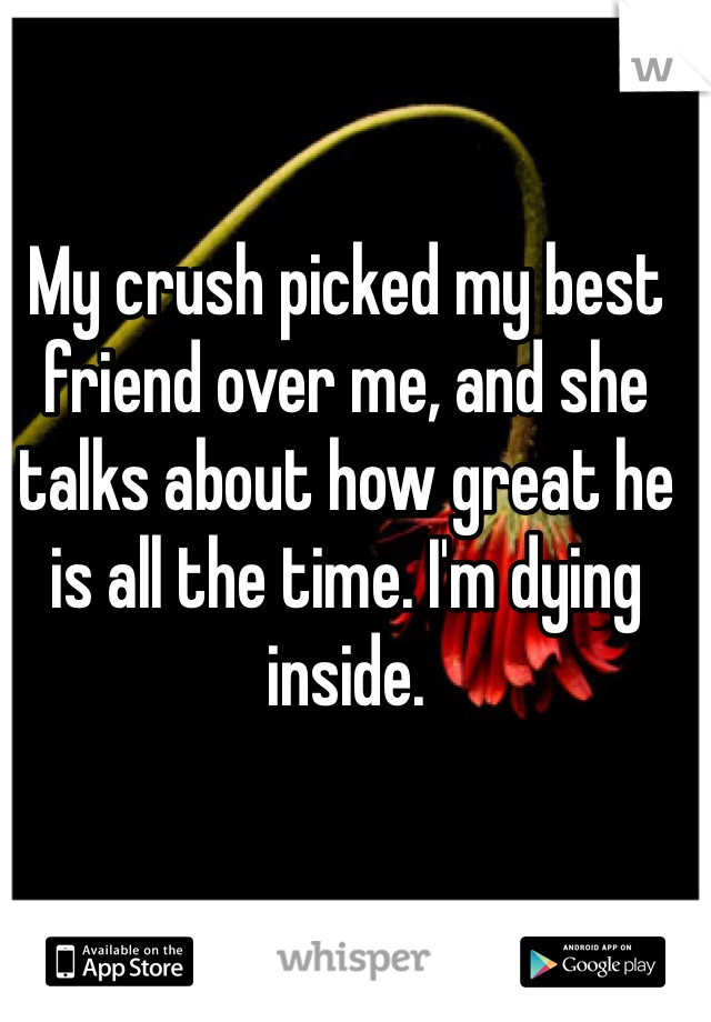 My crush picked my best friend over me, and she talks about how great he is all the time. I'm dying inside.