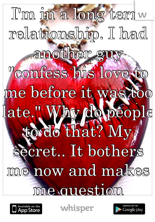 "I'm in a long term relationship. I had another guy ""confess his love to me before it was too late."" Why do people to do that? My secret.. It bothers me now and makes me question everything. Wtf why?!"