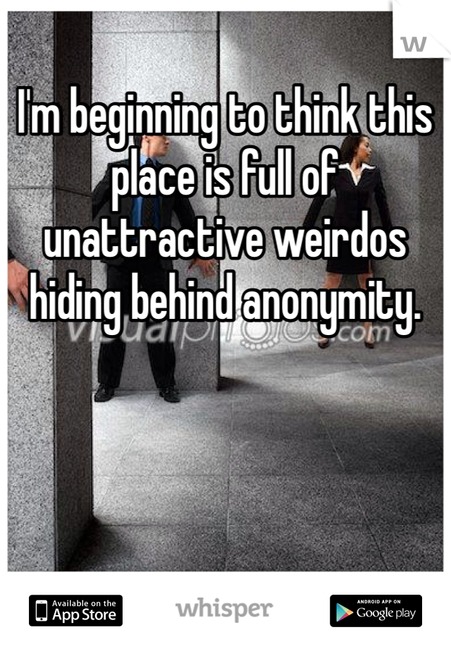 I'm beginning to think this place is full of unattractive weirdos hiding behind anonymity.