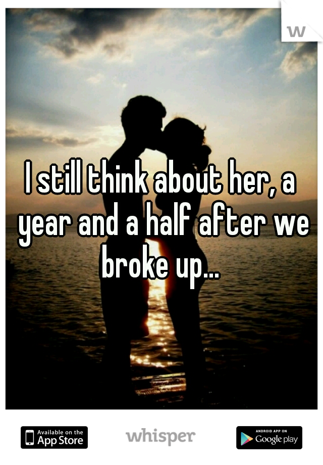 I still think about her, a year and a half after we broke up...