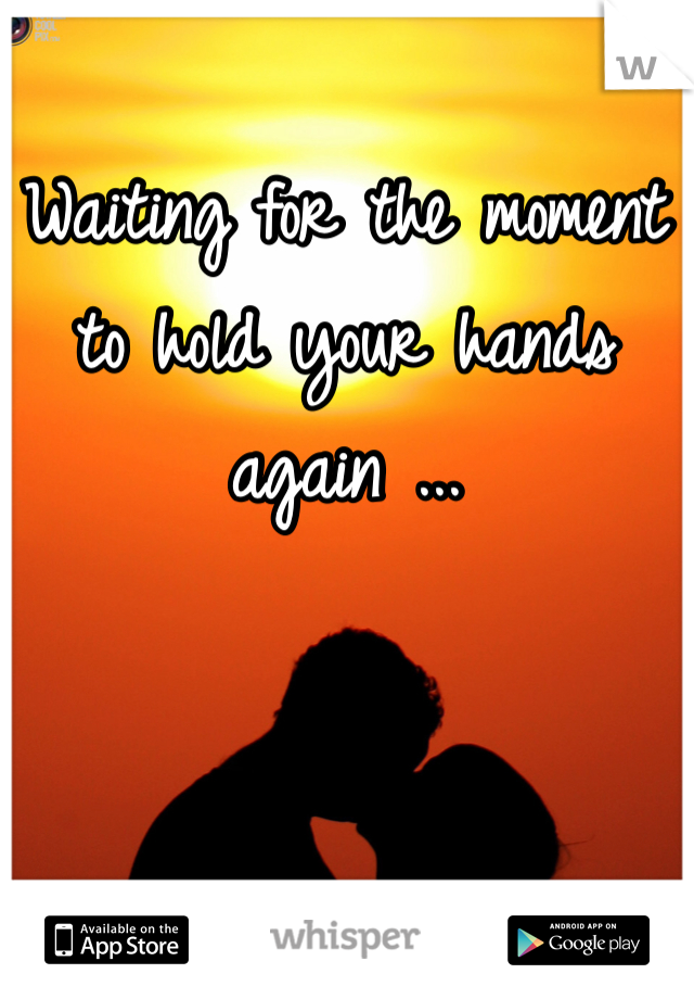 Waiting for the moment to hold your hands again ...