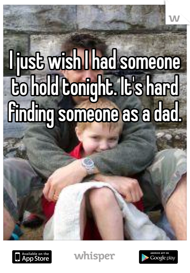 I just wish I had someone to hold tonight. It's hard finding someone as a dad.