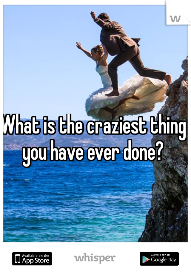 What is the craziest thing you have ever done?