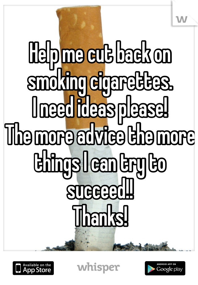 Help me cut back on smoking cigarettes.  I need ideas please! The more advice the more things I can try to succeed!! Thanks!