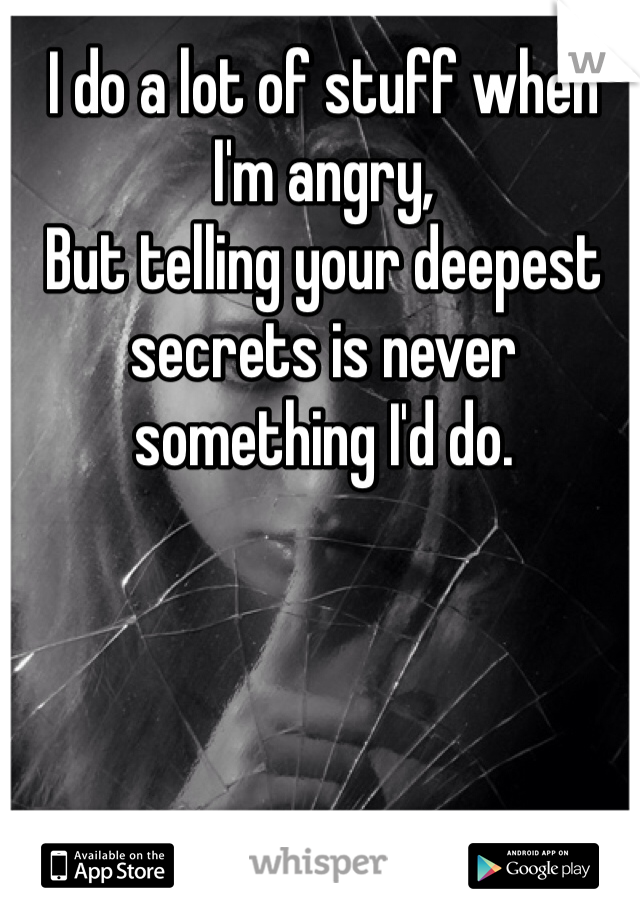I do a lot of stuff when I'm angry, But telling your deepest secrets is never something I'd do.