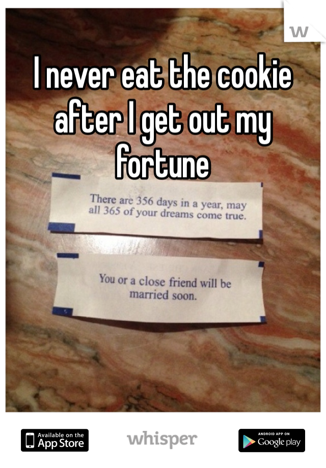 I never eat the cookie after I get out my fortune