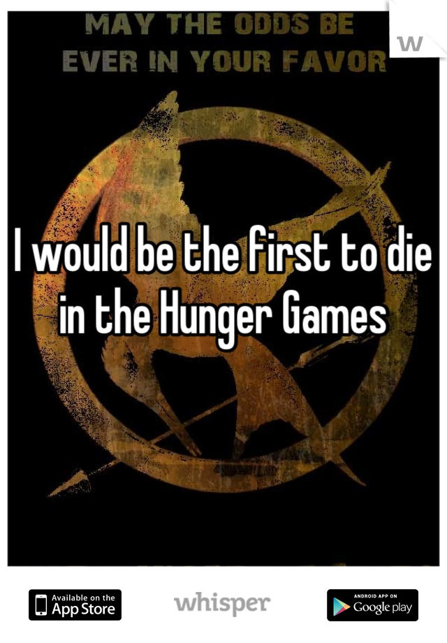 I would be the first to die in the Hunger Games
