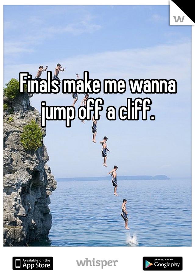 Finals make me wanna jump off a cliff.