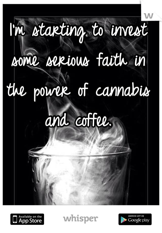 I'm starting to invest some serious faith in the power of cannabis and coffee.