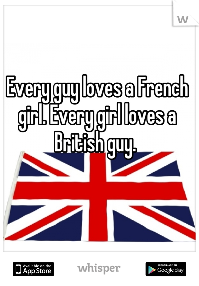 Every guy loves a French girl. Every girl loves a British guy.