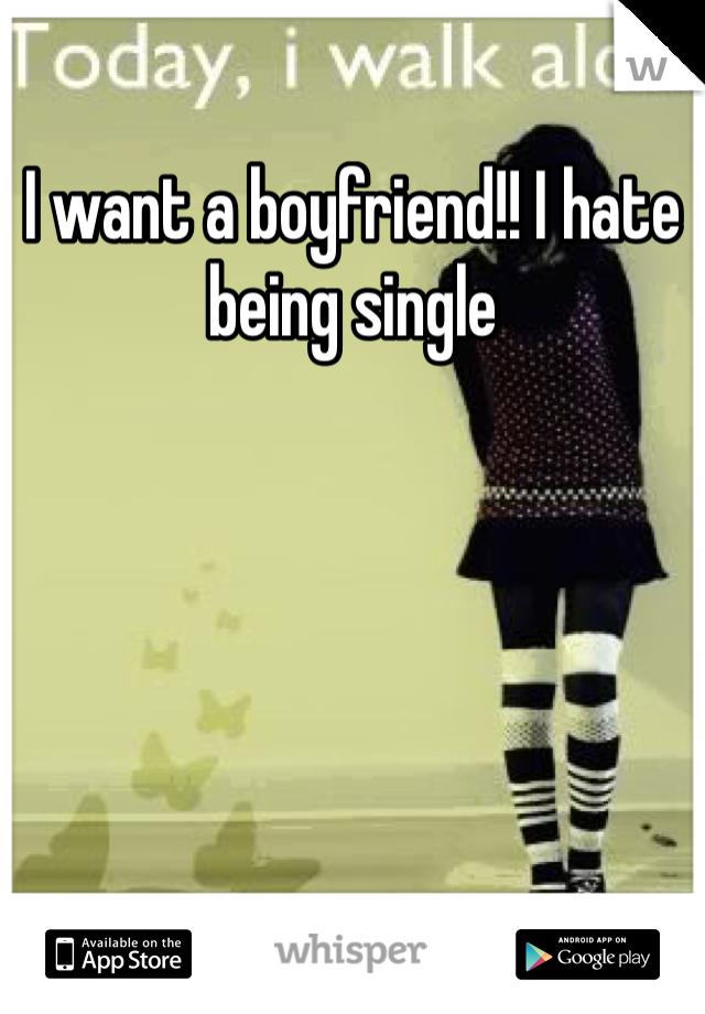 I want a boyfriend!! I hate being single