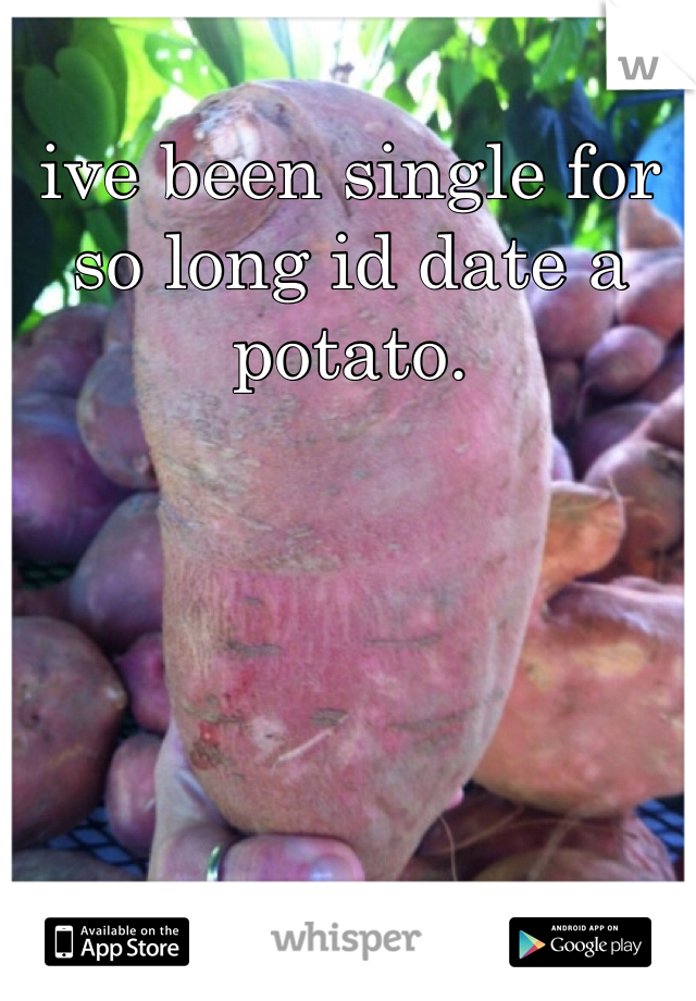 ive been single for so long id date a potato.