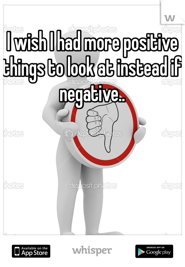 I wish I had more positive things to look at instead if negative..