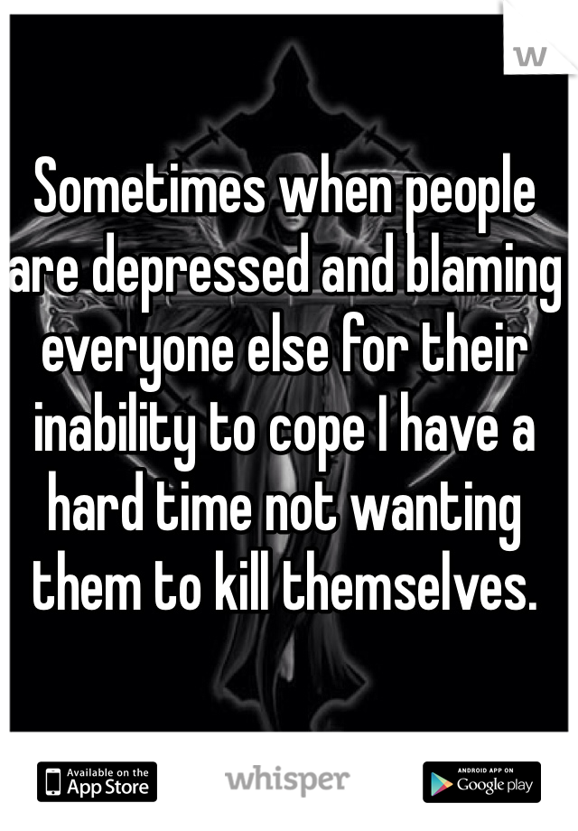 Sometimes when people are depressed and blaming everyone else for their inability to cope I have a hard time not wanting them to kill themselves.