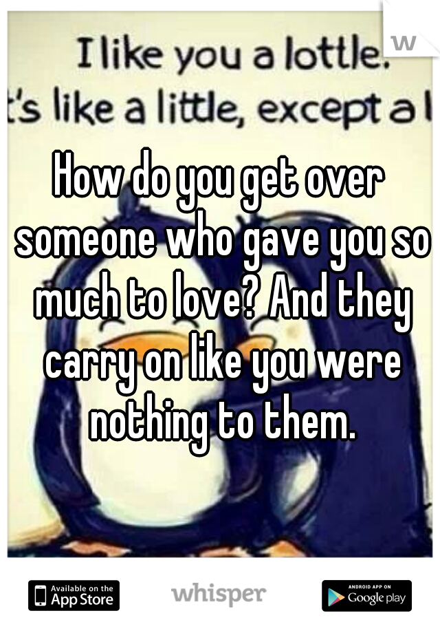 How do you get over someone who gave you so much to love? And they carry on like you were nothing to them.