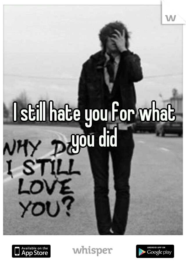 I still hate you for what you did
