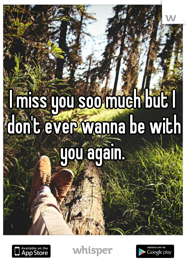 I miss you soo much but I don't ever wanna be with you again.
