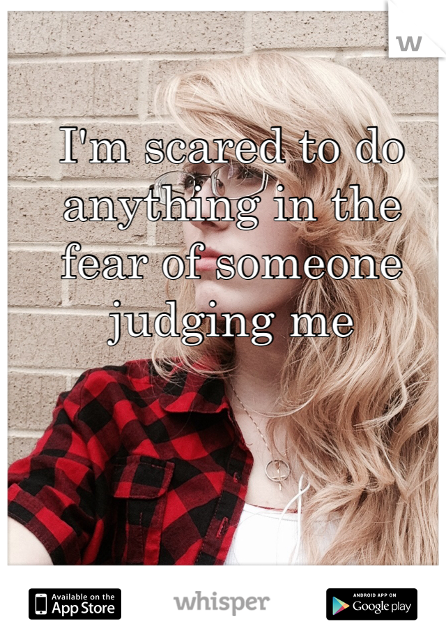 I'm scared to do anything in the fear of someone judging me