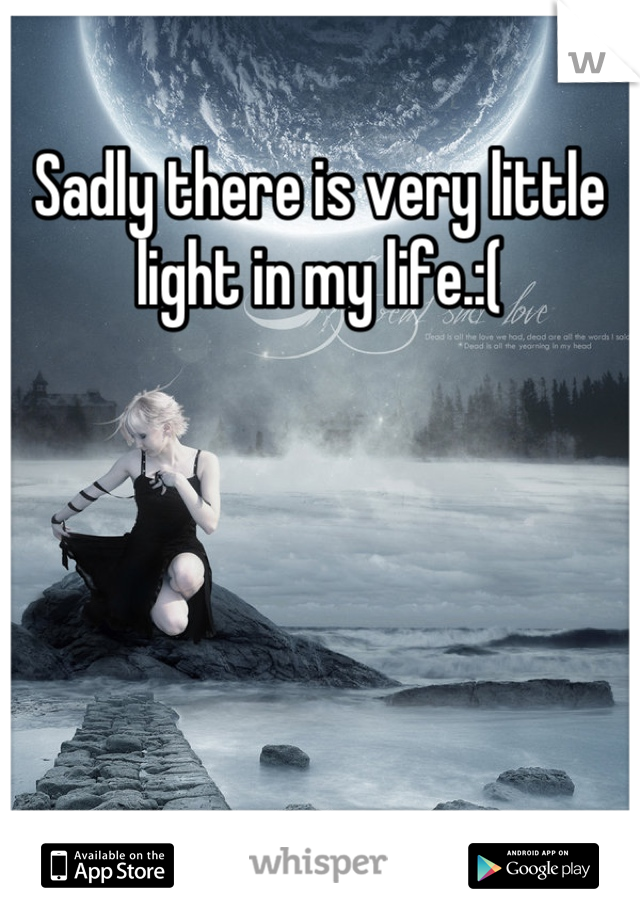 Sadly there is very little light in my life.:(