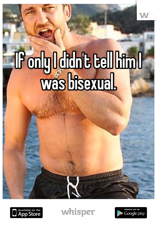 If only I didn't tell him I was bisexual.