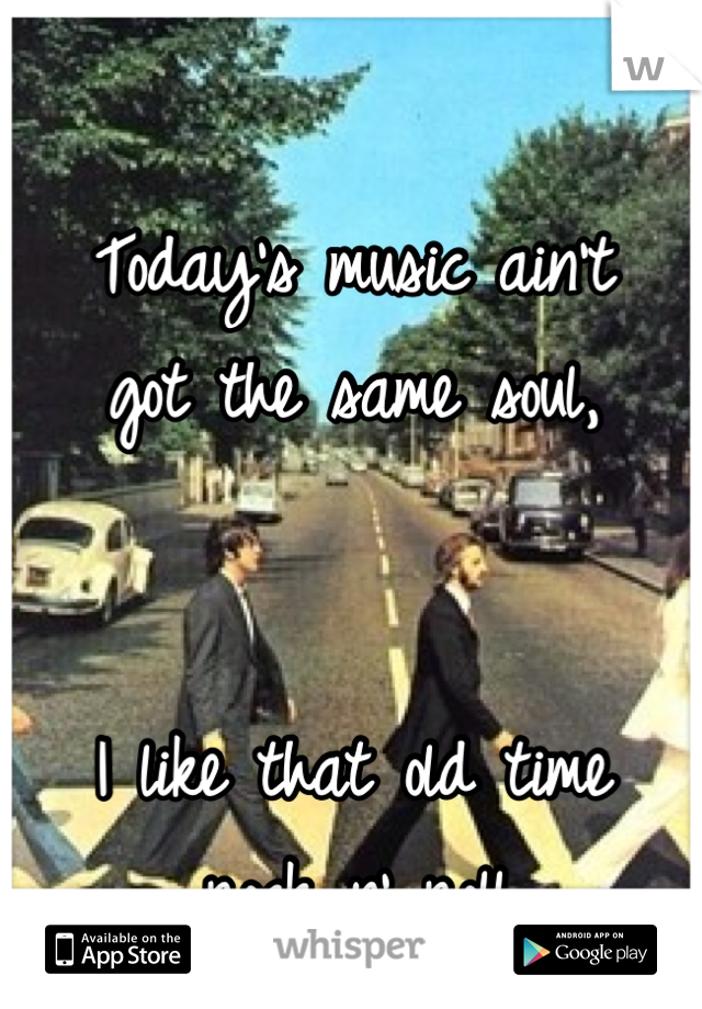 Today's music ain't  got the same soul,   I like that old time  rock n' roll..