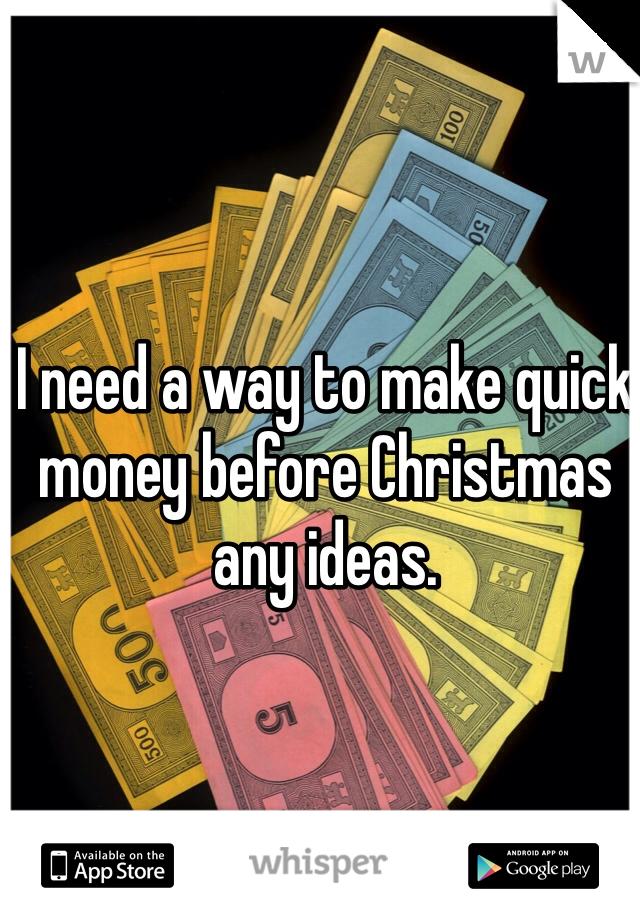 I need a way to make quick money before Christmas any ideas.