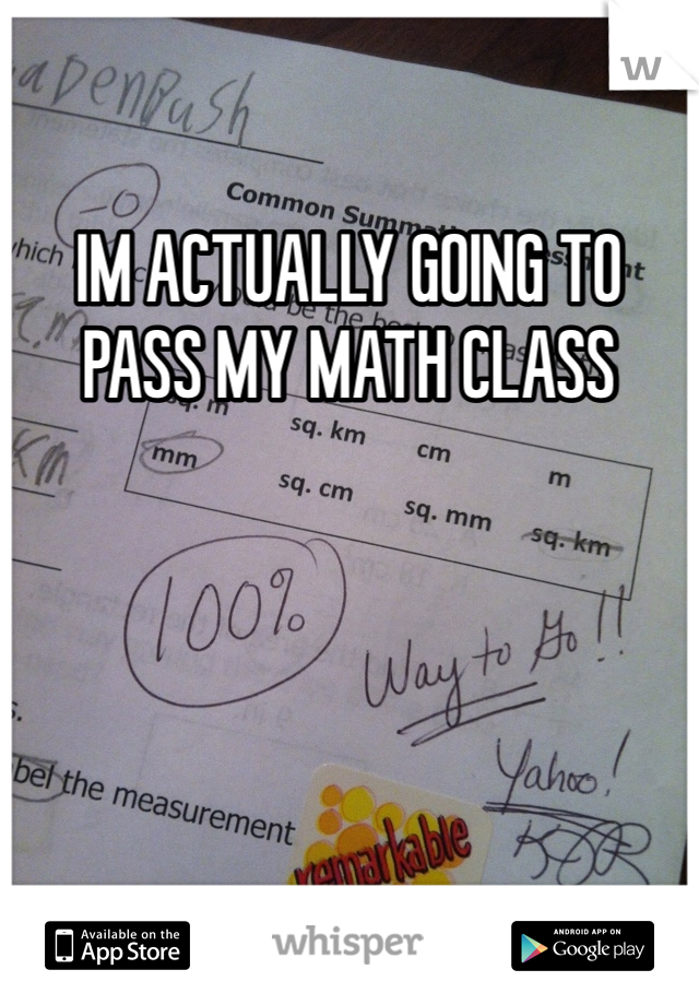IM ACTUALLY GOING TO PASS MY MATH CLASS