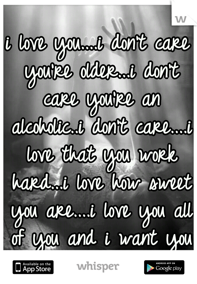 i love you....i don't care you're older...i don't care you're an alcoholic..i don't care....i love that you work hard...i love how sweet you are....i love you all of you and i want you
