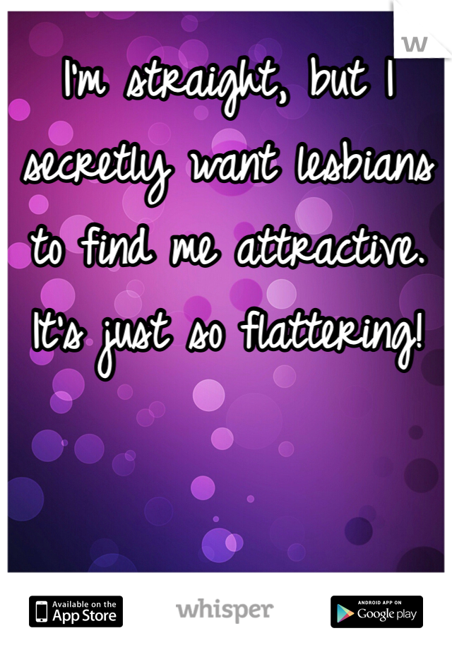 I'm straight, but I secretly want lesbians to find me attractive. It's just so flattering!