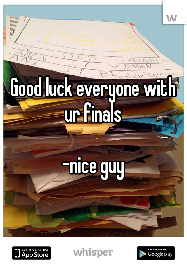 Good luck everyone with ur finals   -nice guy