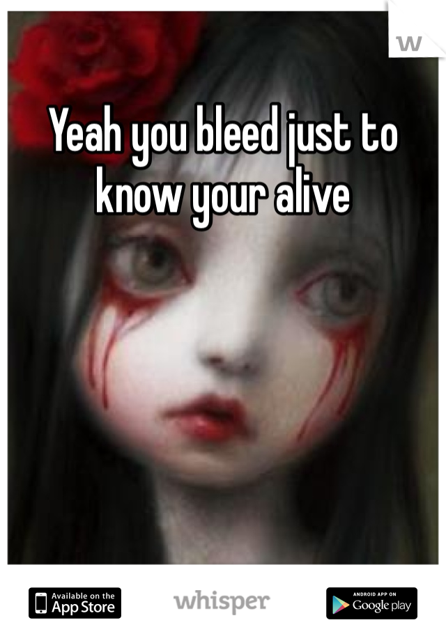 Yeah you bleed just to know your alive