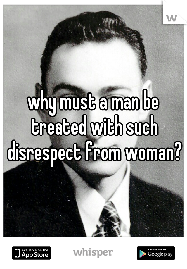 why must a man be treated with such disrespect from woman?