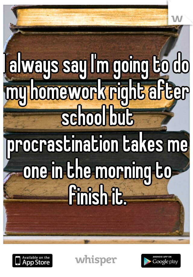 I always say I'm going to do my homework right after school but procrastination takes me one in the morning to finish it.