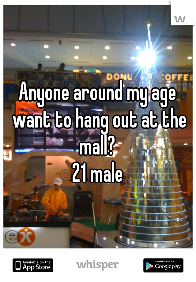 Anyone around my age want to hang out at the mall?  21 male